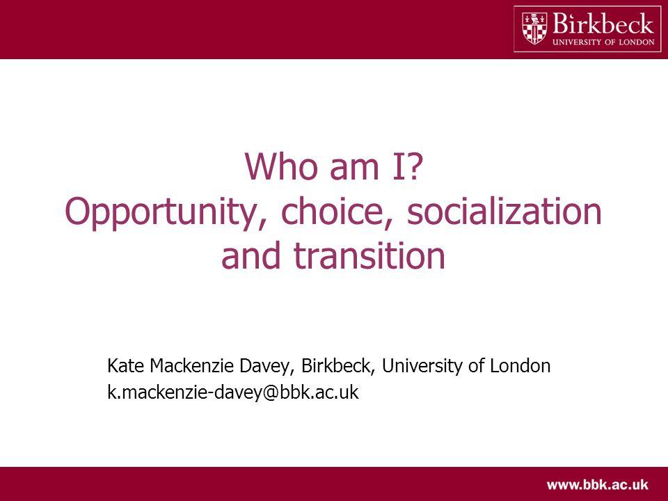 Who am I? Opportunity, choice, socialization and transition Kate Mackenzie Davey, Birkbeck, University of London k.mackenzie-davey@bbk.ac.uk