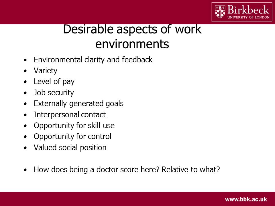 Desirable aspects of work environments Environmental clarity and feedback Variety Level of pay Job security Externally generated goals Interpersonal contact Opportunity for skill use Opportunity for control Valued social position How does being a doctor score here.