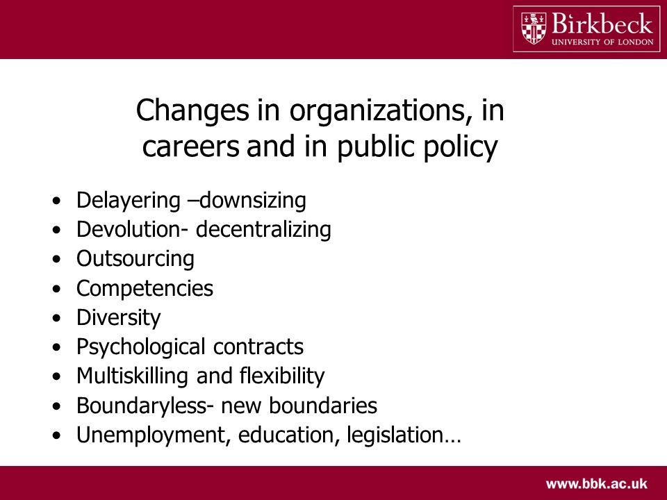 Changes in organizations, in careers and in public policy Delayering –downsizing Devolution- decentralizing Outsourcing Competencies Diversity Psychological contracts Multiskilling and flexibility Boundaryless- new boundaries Unemployment, education, legislation…