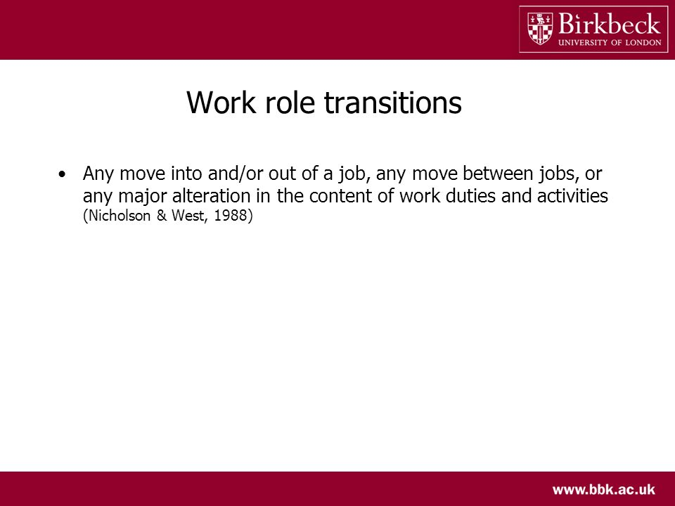 Work role transitions Any move into and/or out of a job, any move between jobs, or any major alteration in the content of work duties and activities (Nicholson & West, 1988)