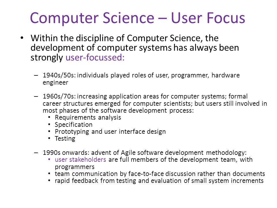 Computer Science – User Focus Within the discipline of Computer Science, the development of computer systems has always been strongly user-focussed: – 1940s/50s: individuals played roles of user, programmer, hardware engineer – 1960s/70s: increasing application areas for computer systems; formal career structures emerged for computer scientists; but users still involved in most phases of the software development process: Requirements analysis Specification Prototyping and user interface design Testing – 1990s onwards: advent of Agile software development methodology: user stakeholders are full members of the development team, with programmers team communication by face-to-face discussion rather than documents rapid feedback from testing and evaluation of small system increments