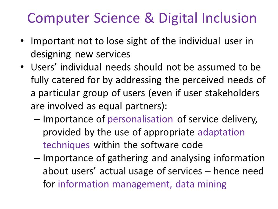 Computer Science & Digital Inclusion Important not to lose sight of the individual user in designing new services Users individual needs should not be assumed to be fully catered for by addressing the perceived needs of a particular group of users (even if user stakeholders are involved as equal partners): – Importance of personalisation of service delivery, provided by the use of appropriate adaptation techniques within the software code – Importance of gathering and analysing information about users actual usage of services – hence need for information management, data mining