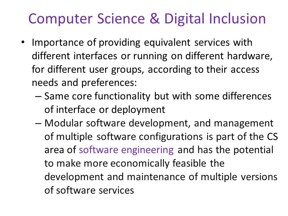 Computer Science & Digital Inclusion Importance of providing equivalent services with different interfaces or running on different hardware, for different user groups, according to their access needs and preferences: – Same core functionality but with some differences of interface or deployment – Modular software development, and management of multiple software configurations is part of the CS area of software engineering and has the potential to make more economically feasible the development and maintenance of multiple versions of software services