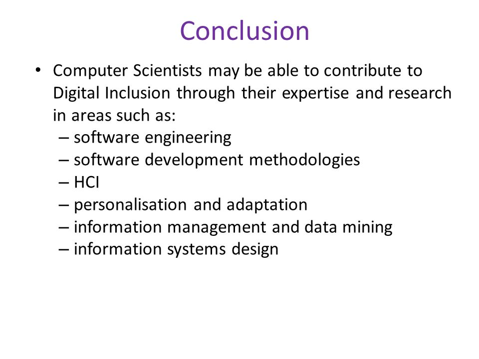 Conclusion Computer Scientists may be able to contribute to Digital Inclusion through their expertise and research in areas such as: – software engineering – software development methodologies – HCI – personalisation and adaptation – information management and data mining – information systems design