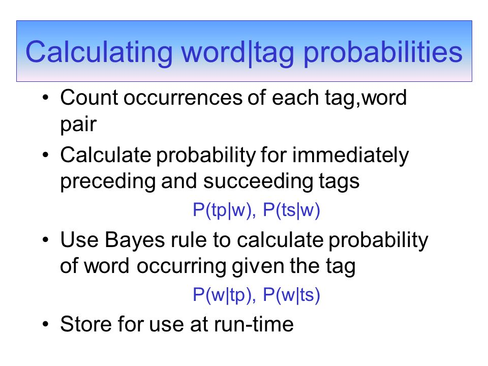 Calculating word|tag probabilities Count occurrences of each tag,word pair Calculate probability for immediately preceding and succeeding tags P(tp|w), P(ts|w) Use Bayes rule to calculate probability of word occurring given the tag P(w|tp), P(w|ts) Store for use at run-time