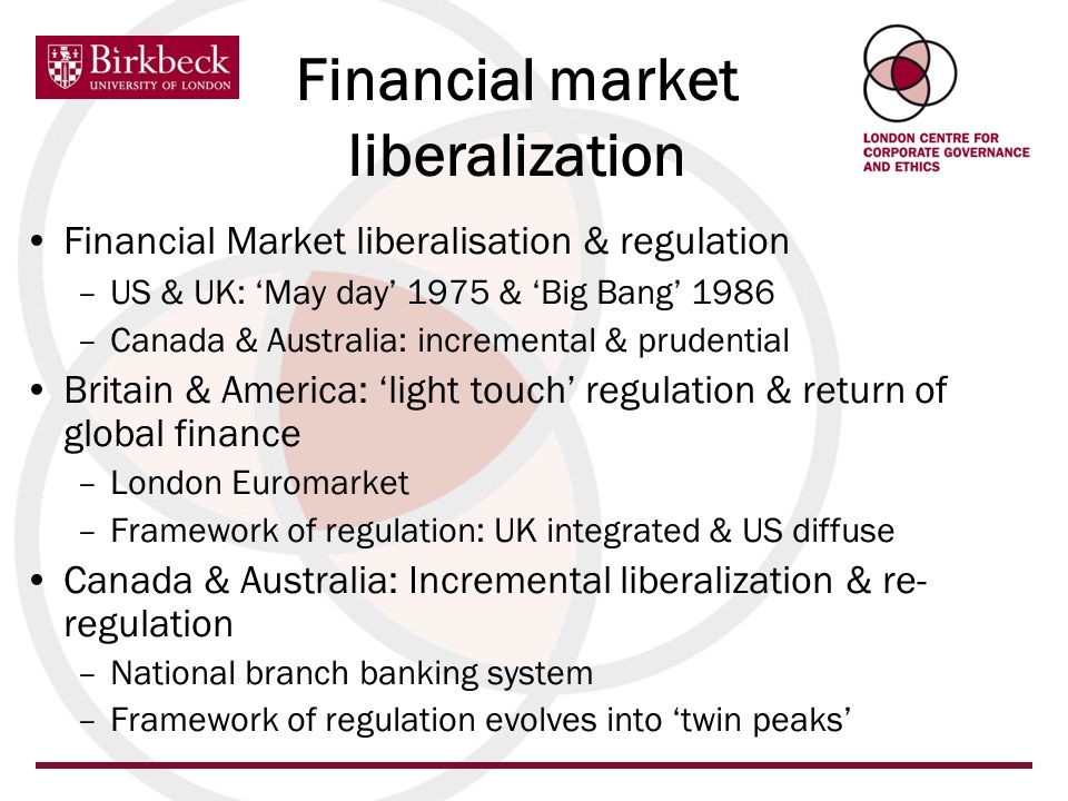 Financial market liberalization Financial Market liberalisation & regulation –US & UK: May day 1975 & Big Bang 1986 –Canada & Australia: incremental & prudential Britain & America: light touch regulation & return of global finance –London Euromarket –Framework of regulation: UK integrated & US diffuse Canada & Australia: Incremental liberalization & re- regulation –National branch banking system –Framework of regulation evolves into twin peaks