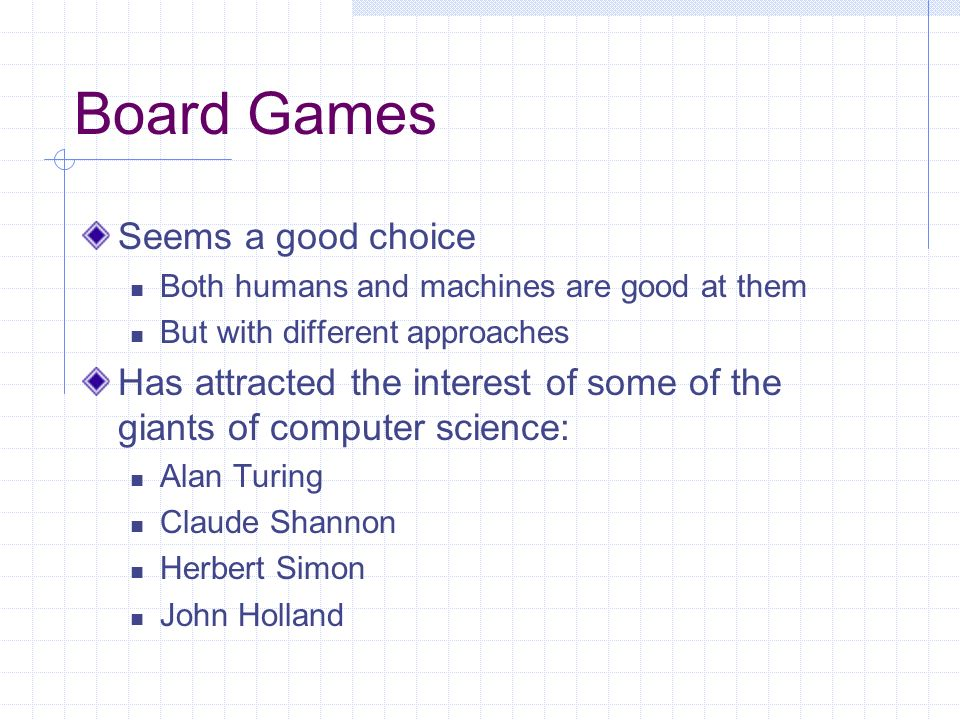 Board Games Seems a good choice Both humans and machines are good at them But with different approaches Has attracted the interest of some of the giants of computer science: Alan Turing Claude Shannon Herbert Simon John Holland