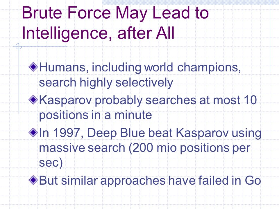 Brute Force May Lead to Intelligence, after All Humans, including world champions, search highly selectively Kasparov probably searches at most 10 positions in a minute In 1997, Deep Blue beat Kasparov using massive search (200 mio positions per sec) But similar approaches have failed in Go