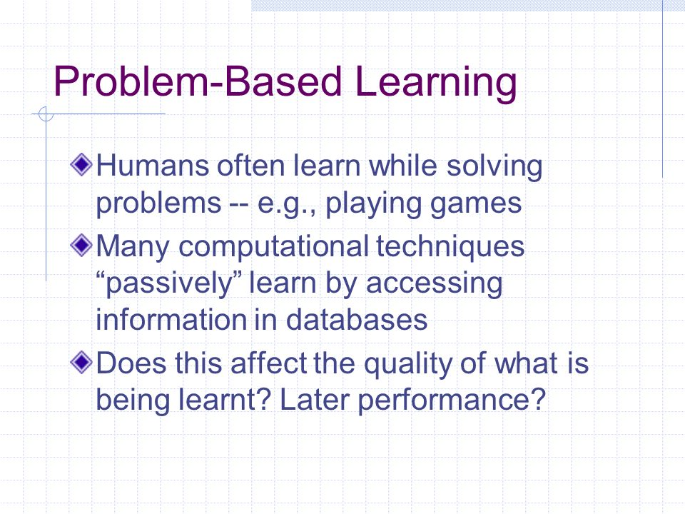 Problem-Based Learning Humans often learn while solving problems -- e.g., playing games Many computational techniques passively learn by accessing inf