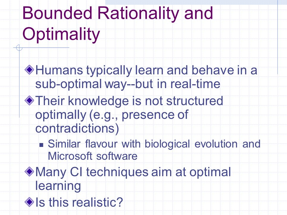 Bounded Rationality and Optimality Humans typically learn and behave in a sub-optimal way--but in real-time Their knowledge is not structured optimally (e.g., presence of contradictions) Similar flavour with biological evolution and Microsoft software Many CI techniques aim at optimal learning Is this realistic