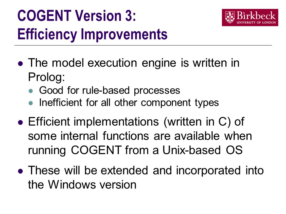 COGENT Version 3: Efficiency Improvements The model execution engine is written in Prolog: Good for rule-based processes Inefficient for all other component types Efficient implementations (written in C) of some internal functions are available when running COGENT from a Unix-based OS These will be extended and incorporated into the Windows version