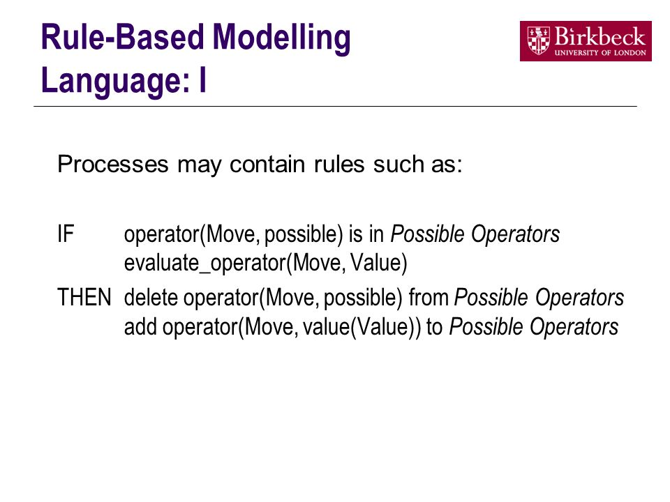 Rule-Based Modelling Language: I Processes may contain rules such as: IFoperator(Move, possible) is in Possible Operators evaluate_operator(Move, Value) THENdelete operator(Move, possible) from Possible Operators add operator(Move, value(Value)) to Possible Operators