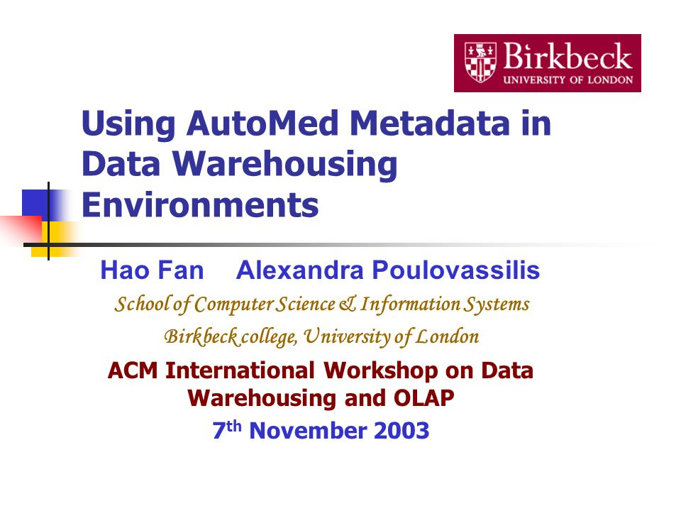 Using AutoMed Metadata in Data Warehousing Environments Hao FanAlexandra Poulovassilis School of Computer Science & Information Systems Birkbeck colle