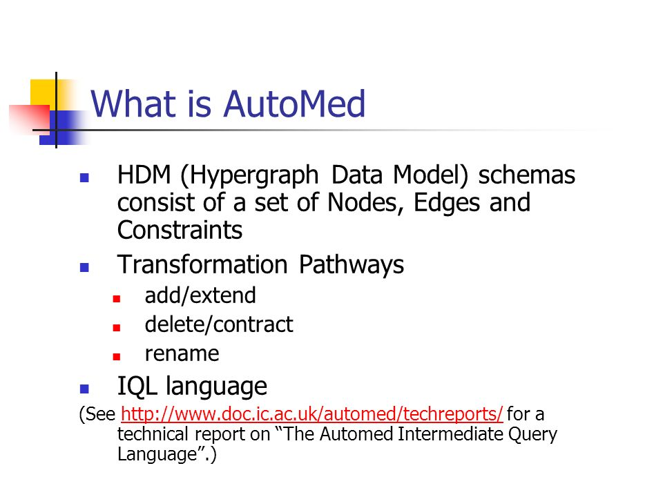 What is AutoMed HDM (Hypergraph Data Model) schemas consist of a set of Nodes, Edges and Constraints Transformation Pathways add/extend delete/contrac