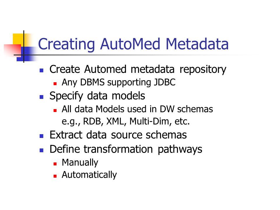 Creating AutoMed Metadata Create Automed metadata repository Any DBMS supporting JDBC Specify data models All data Models used in DW schemas e.g., RDB