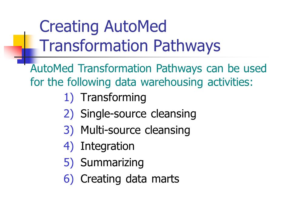 Creating AutoMed Transformation Pathways 1)Transforming 2)Single-source cleansing 3)Multi-source cleansing 4)Integration 5)Summarizing 6)Creating data marts AutoMed Transformation Pathways can be used for the following data warehousing activities: