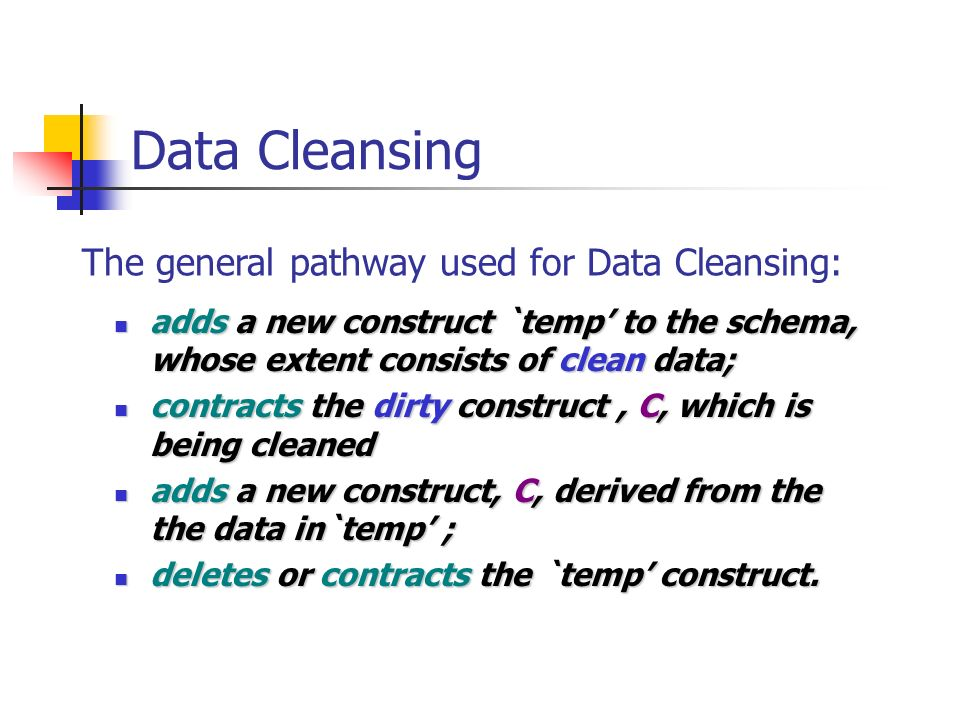 Data Cleansing adds a new construct `temp to the schema, whose extent consists of clean data; adds a new construct `temp to the schema, whose extent consists of clean data; contracts the dirty construct, C, which is being cleaned contracts the dirty construct, C, which is being cleaned adds a new construct, C, derived from the the data in`temp ; adds a new construct, C, derived from the the data in`temp ; deletes or contracts the `temp construct.