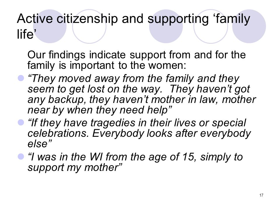 17 Active citizenship and supporting family life Our findings indicate support from and for the family is important to the women: They moved away from