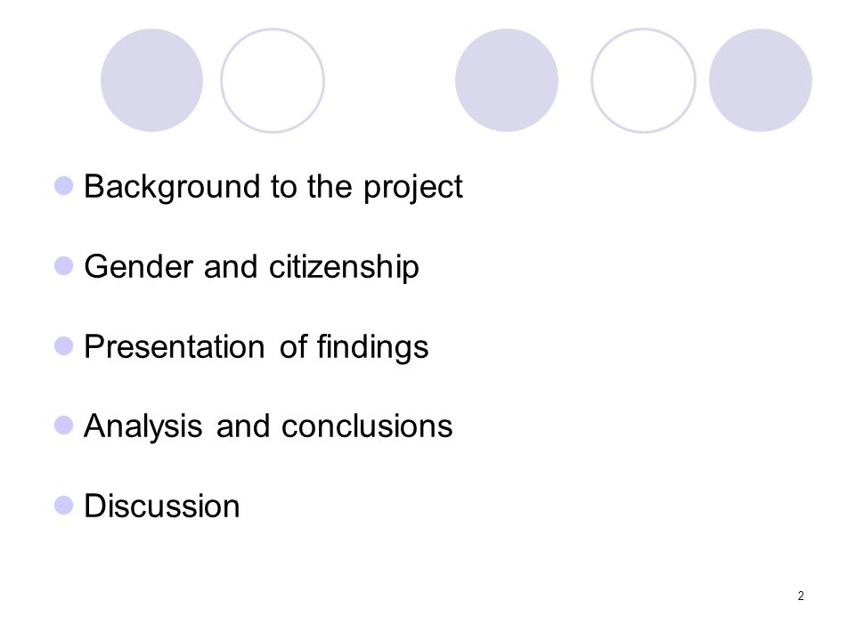 2 Background to the project Gender and citizenship Presentation of findings Analysis and conclusions Discussion