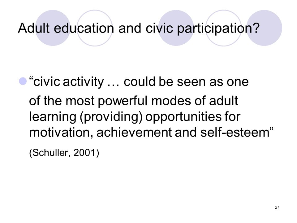 27 Adult education and civic participation? civic activity … could be seen as one of the most powerful modes of adult learning (providing) opportuniti