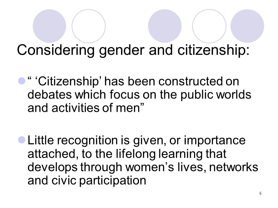 6 Considering gender and citizenship: Citizenship has been constructed on debates which focus on the public worlds and activities of men Little recogn