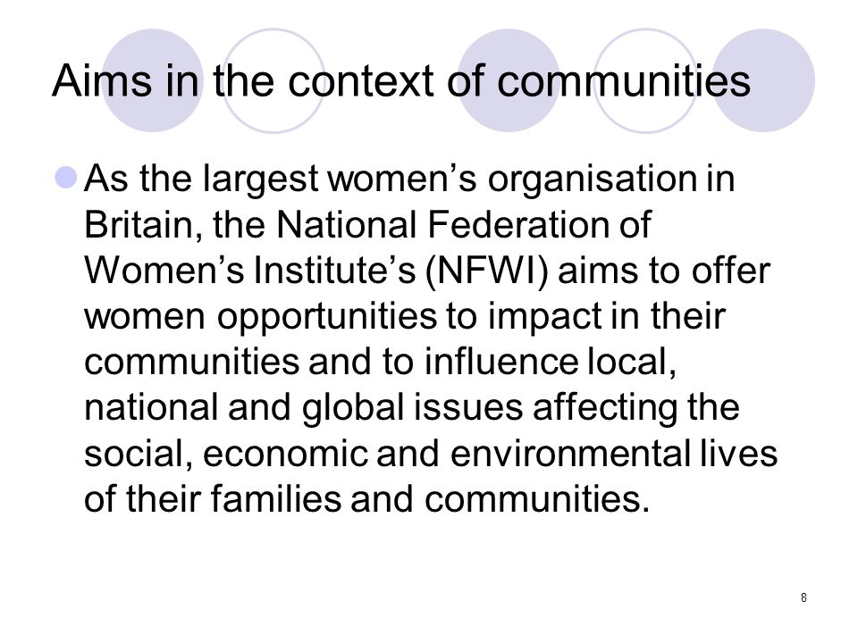 8 Aims in the context of communities As the largest womens organisation in Britain, the National Federation of Womens Institutes (NFWI) aims to offer