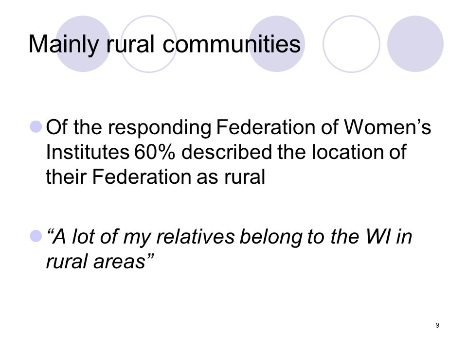 9 Mainly rural communities Of the responding Federation of Womens Institutes 60% described the location of their Federation as rural A lot of my relat