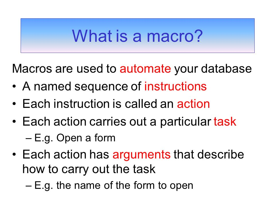 Macros are used to automate your database A named sequence of instructions Each instruction is called an action Each action carries out a particular task –E.g.