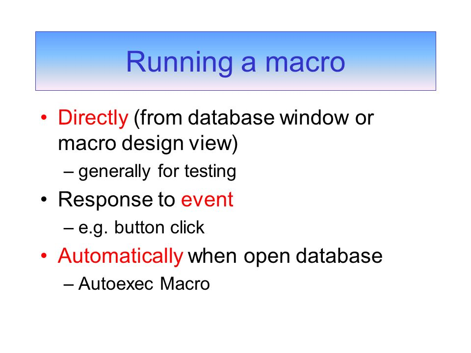 Directly (from database window or macro design view) –generally for testing Response to event –e.g.
