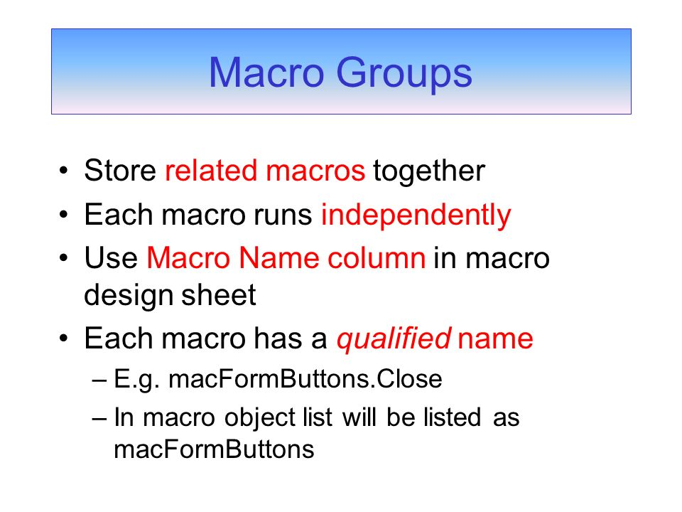 Store related macros together Each macro runs independently Use Macro Name column in macro design sheet Each macro has a qualified name –E.g. macFormB