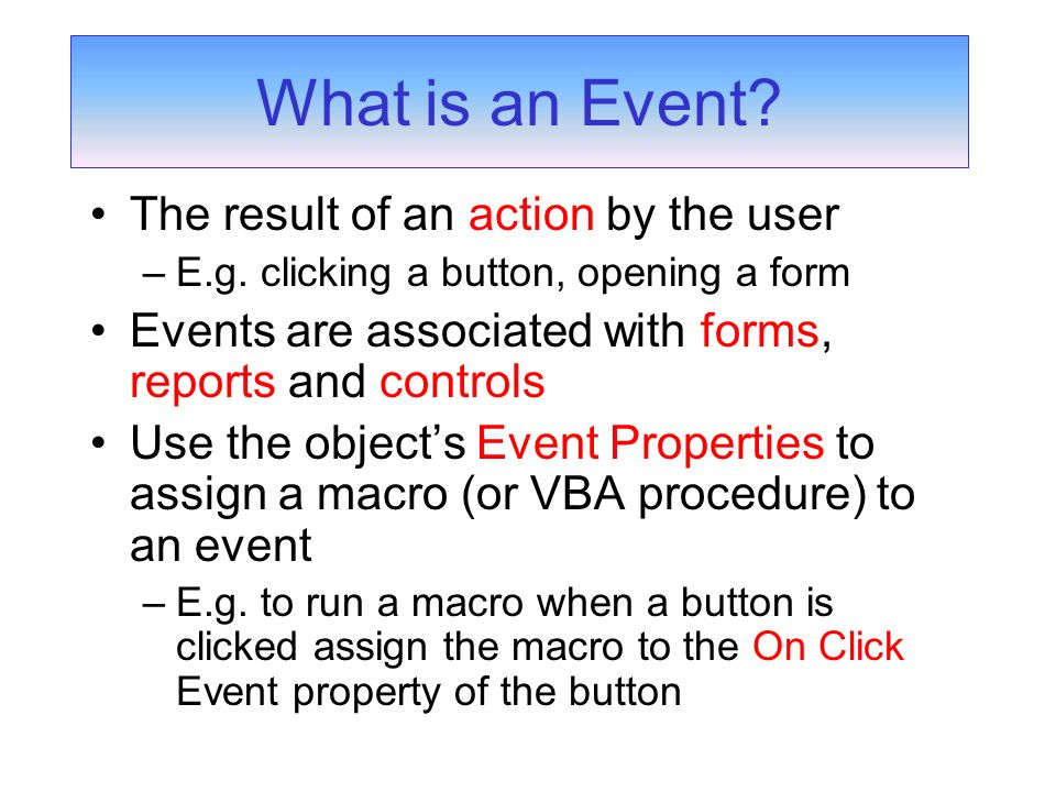 The result of an action by the user –E.g. clicking a button, opening a form Events are associated with forms, reports and controls Use the objects Eve