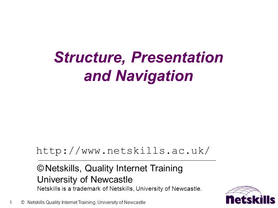 1 © Netskills Quality Internet Training, University of Newcastle Structure, Presentation and Navigation http://www.netskills.ac.uk/ © Netskills, Quali