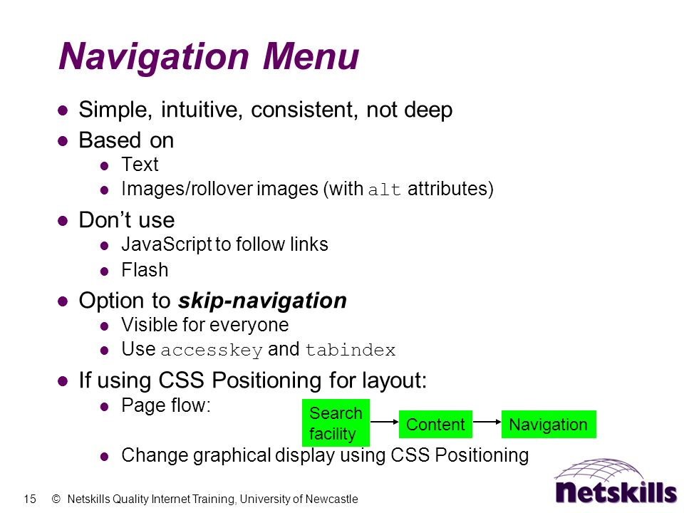 15 © Netskills Quality Internet Training, University of Newcastle Navigation Menu Simple, intuitive, consistent, not deep Based on Text Images/rollove
