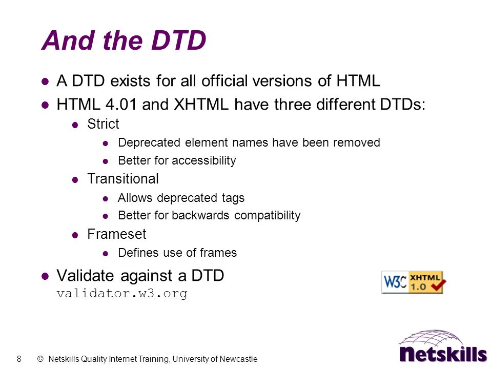 8 © Netskills Quality Internet Training, University of Newcastle And the DTD A DTD exists for all official versions of HTML HTML 4.01 and XHTML have t