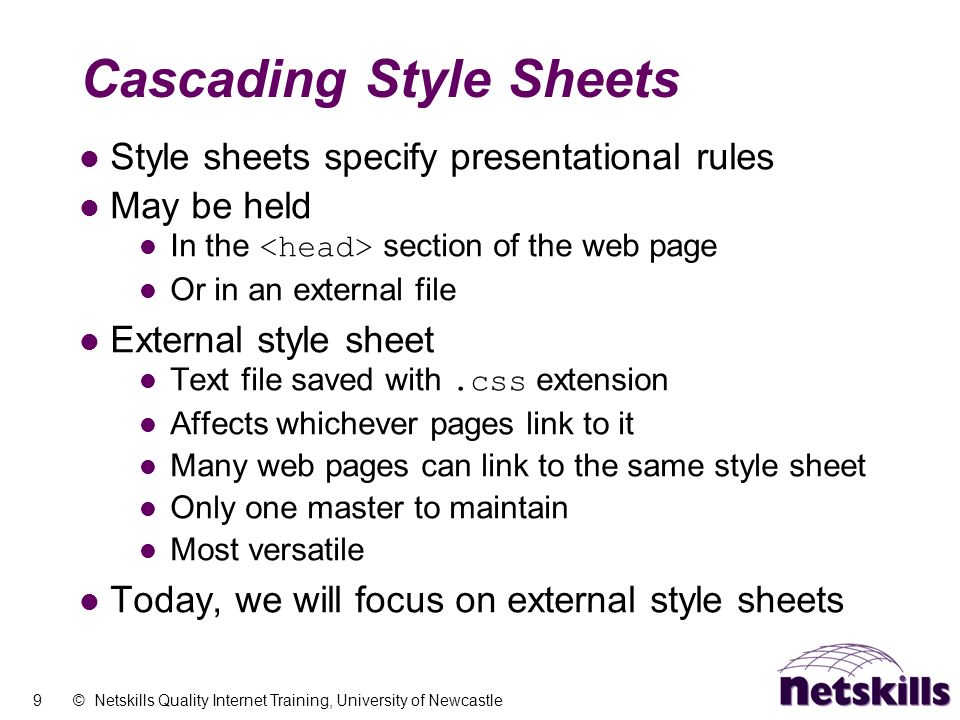 9 © Netskills Quality Internet Training, University of Newcastle Cascading Style Sheets Style sheets specify presentational rules May be held In the s