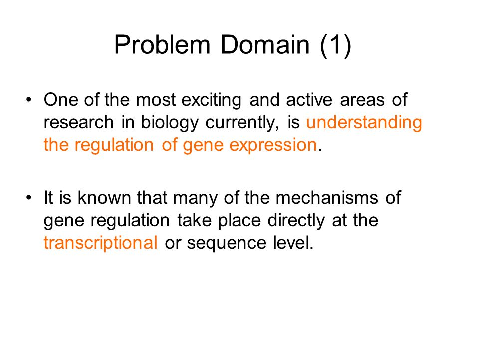 Problem Domain (1) One of the most exciting and active areas of research in biology currently, is understanding the regulation of gene expression.