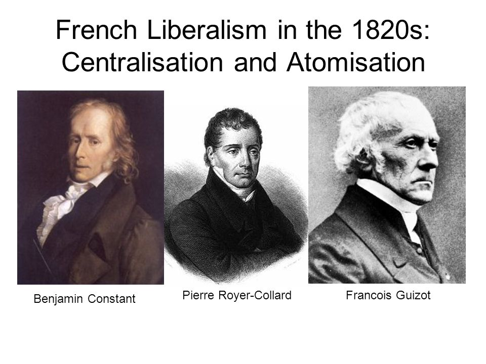 French Liberalism in the 1820s: Centralisation and Atomisation Benjamin Constant Pierre Royer-CollardFrancois Guizot