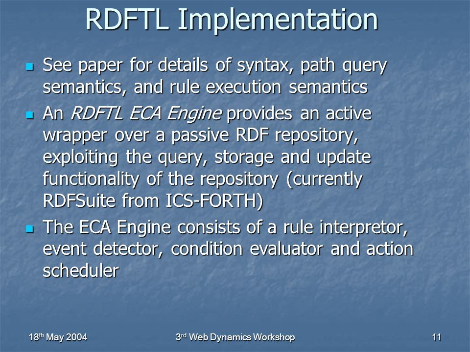 18 th May 20043 rd Web Dynamics Workshop11 RDFTL Implementation See paper for details of syntax, path query semantics, and rule execution semantics See paper for details of syntax, path query semantics, and rule execution semantics An RDFTL ECA Engine provides an active wrapper over a passive RDF repository, exploiting the query, storage and update functionality of the repository (currently RDFSuite from ICS-FORTH) An RDFTL ECA Engine provides an active wrapper over a passive RDF repository, exploiting the query, storage and update functionality of the repository (currently RDFSuite from ICS-FORTH) The ECA Engine consists of a rule interpretor, event detector, condition evaluator and action scheduler The ECA Engine consists of a rule interpretor, event detector, condition evaluator and action scheduler