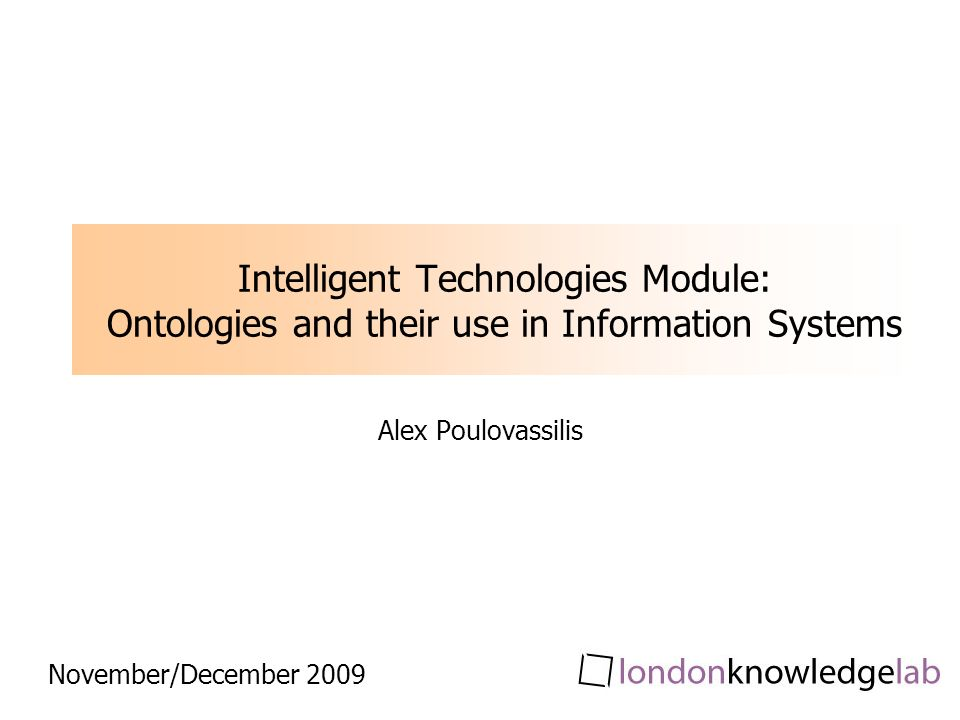 Intelligent Technologies Module: Ontologies and their use in Information Systems Alex Poulovassilis November/December 2009
