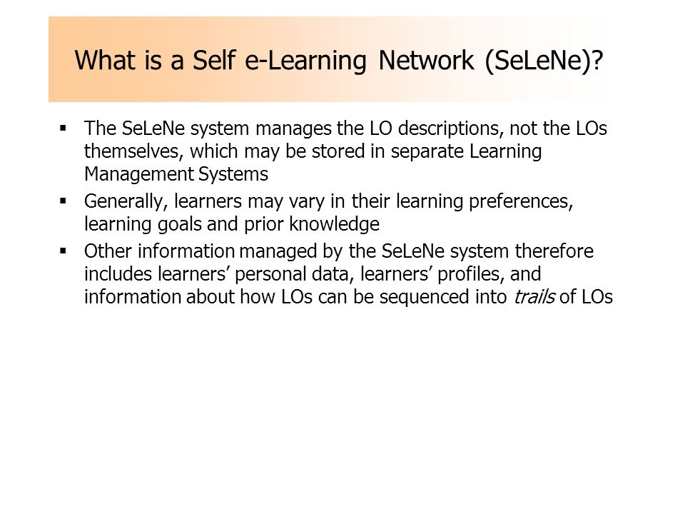 What is a Self e-Learning Network (SeLeNe)? The SeLeNe system manages the LO descriptions, not the LOs themselves, which may be stored in separate Lea