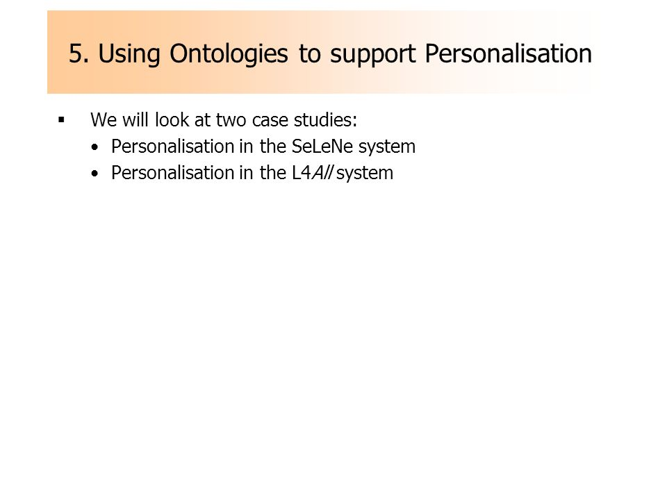 5. Using Ontologies to support Personalisation We will look at two case studies: Personalisation in the SeLeNe system Personalisation in the L4All sys