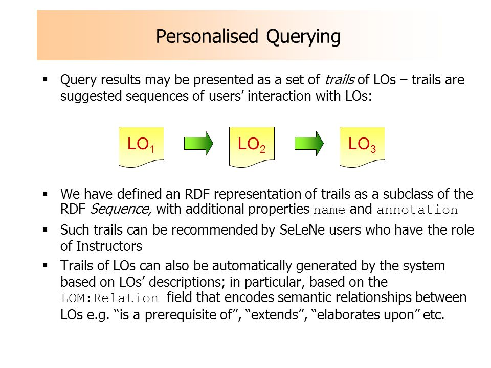 Personalised Querying Query results may be presented as a set of trails of LOs – trails are suggested sequences of users interaction with LOs: We have