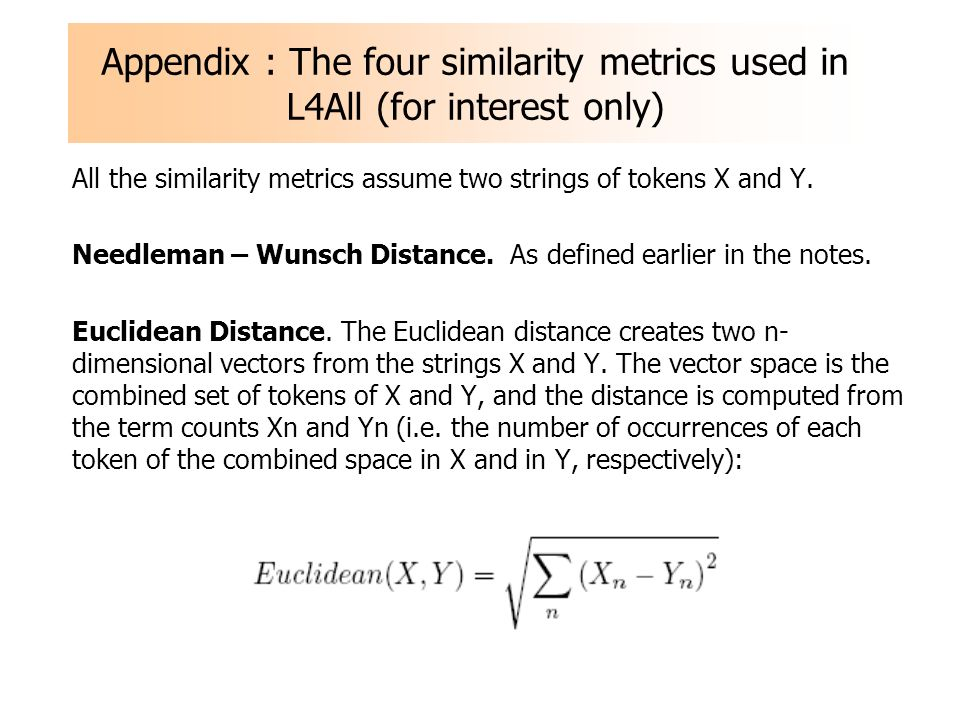 Appendix : The four similarity metrics used in L4All (for interest only) All the similarity metrics assume two strings of tokens X and Y. Needleman –