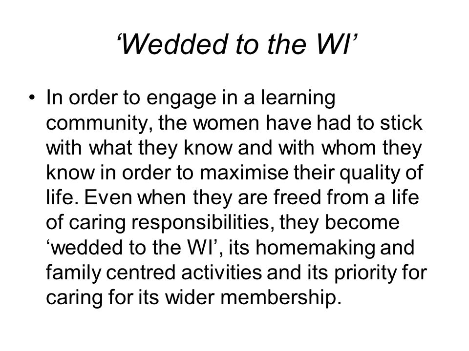 Wedded to the WI In order to engage in a learning community, the women have had to stick with what they know and with whom they know in order to maximise their quality of life.