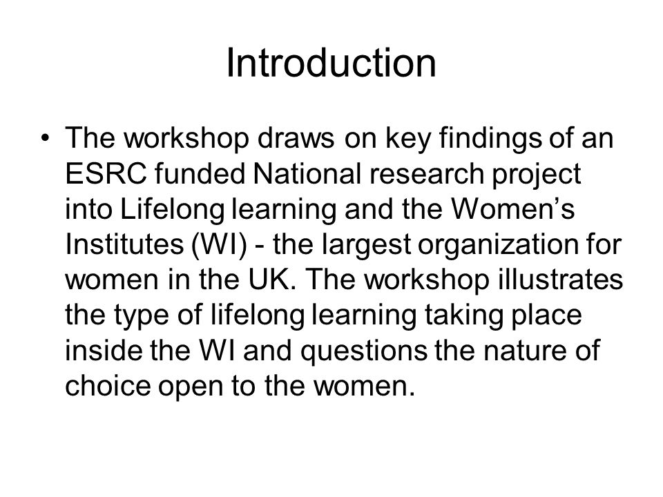 Introduction The workshop draws on key findings of an ESRC funded National research project into Lifelong learning and the Womens Institutes (WI) - the largest organization for women in the UK.