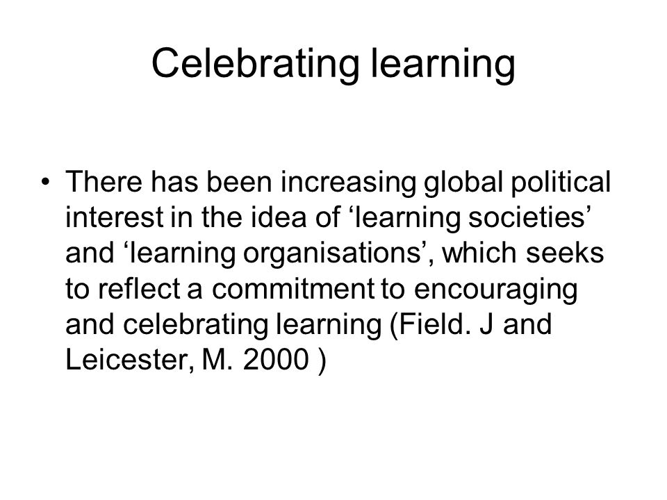 Celebrating learning There has been increasing global political interest in the idea of learning societies and learning organisations, which seeks to reflect a commitment to encouraging and celebrating learning (Field.