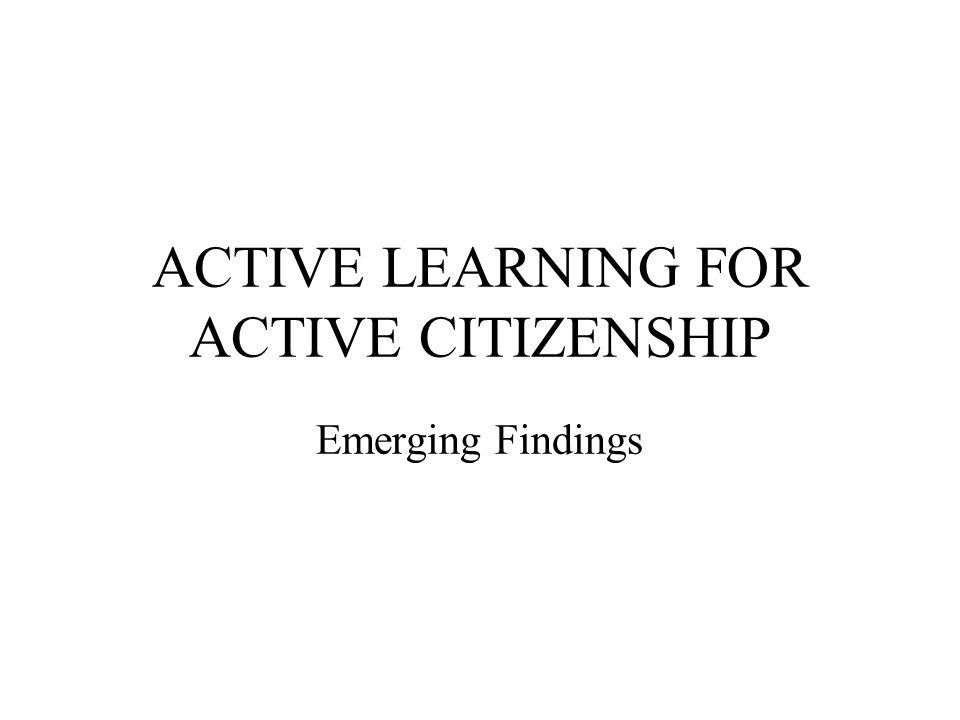 ACTIVE LEARNING FOR ACTIVE CITIZENSHIP Emerging Findings
