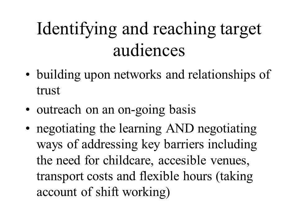 Identifying and reaching target audiences building upon networks and relationships of trust outreach on an on-going basis negotiating the learning AND negotiating ways of addressing key barriers including the need for childcare, accesible venues, transport costs and flexible hours (taking account of shift working)