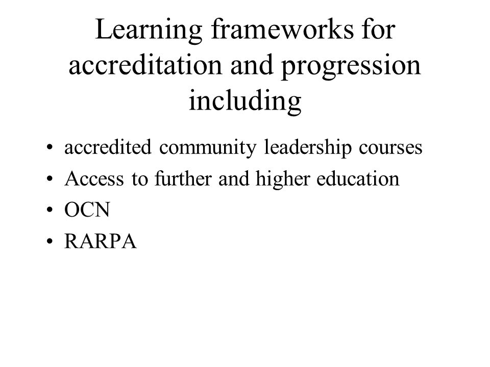 Learning frameworks for accreditation and progression including accredited community leadership courses Access to further and higher education OCN RARPA