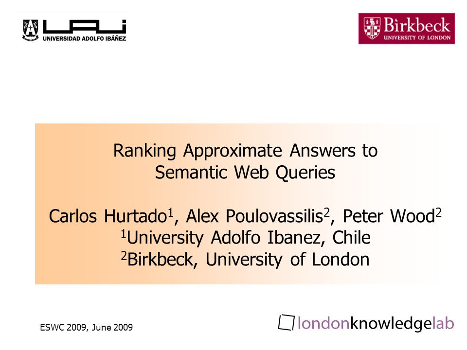 ESWC 2009, June 2009 Ranking Approximate Answers to Semantic Web Queries Carlos Hurtado 1, Alex Poulovassilis 2, Peter Wood 2 1 University Adolfo Ibanez, Chile 2 Birkbeck, University of London